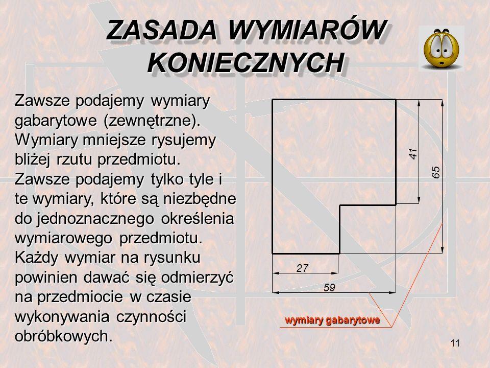 12 ZASADA NIEPOWTARZANIA WYMIARÓW Wymiarów nie należy nigdy powtarzać ani na tym samym rzucie, ani na różnych rzutach tego samego przedmiotu.