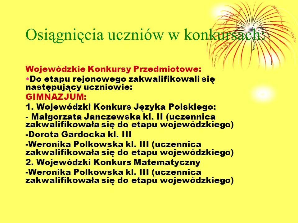 Osiągnięcia uczniów w konkursach: Wojewódzkie Konkursy Przedmiotowe: Do etapu rejonowego zakwalifikowali się następujący uczniowie: GIMNAZJUM: 1.