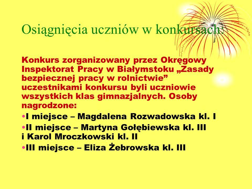 Osiągnięcia uczniów w konkursach: Konkurs zorganizowany przez Okręgowy Inspektorat Pracy w Białymstoku Zasady bezpiecznej pracy w rolnictwie uczestnikami konkursu byli uczniowie wszystkich klas gimnazjalnych.