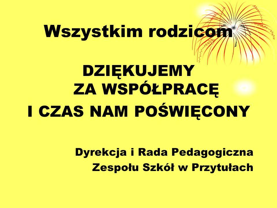 Wszystkim rodzicom DZIĘKUJEMY ZA WSPÓŁPRACĘ I CZAS NAM POŚWIĘCONY Dyrekcja i Rada Pedagogiczna Zespołu Szkół w Przytułach
