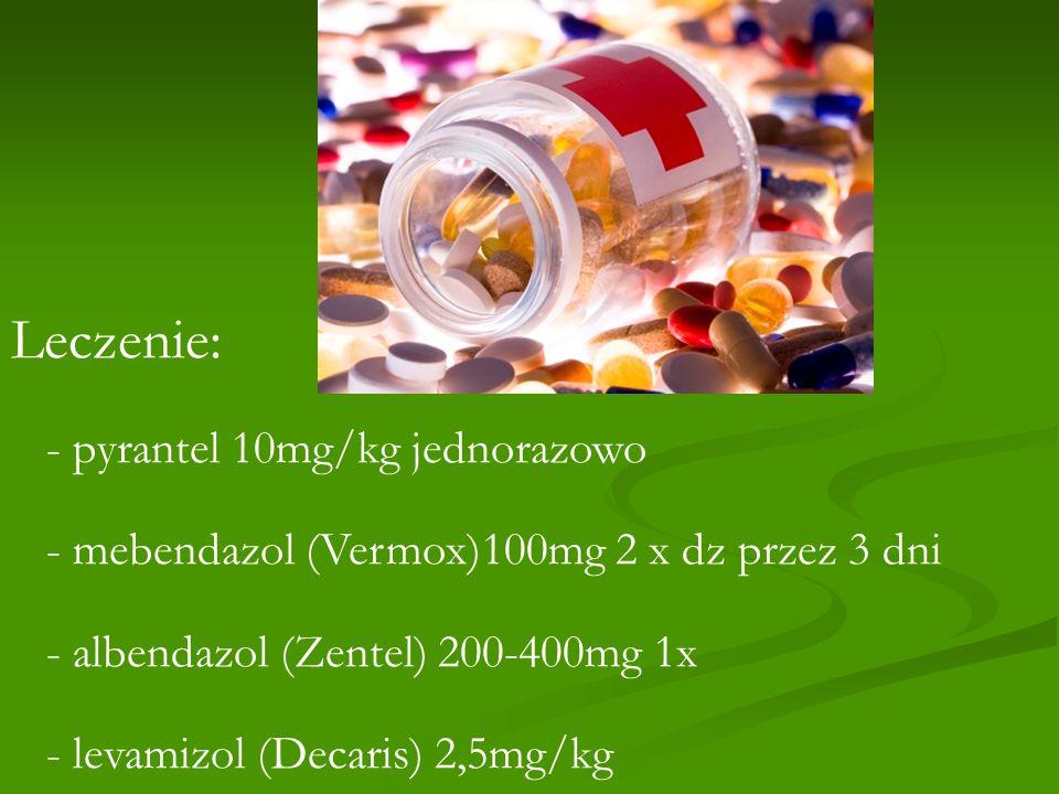 Leczenie: - pyrantel 10mg/kg jednorazowo - mebendazol (Vermox)100mg 2 x dz przez 3 dni - albendazol (Zentel) 200-400mg 1x - levamizol (Decaris) 2,5mg/