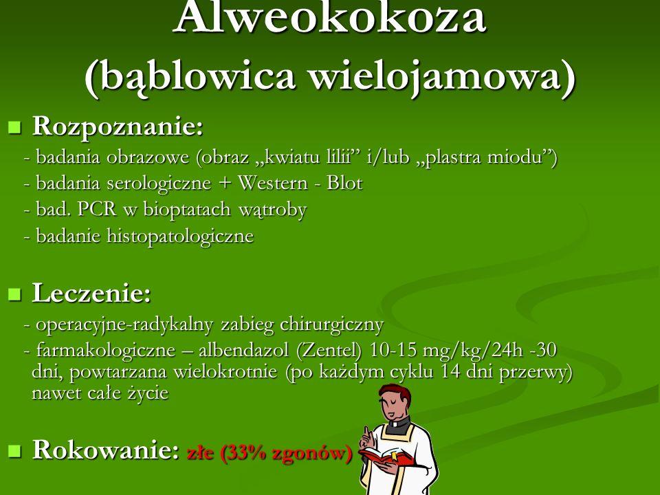 Alweokokoza (bąblowica wielojamowa) Rozpoznanie: Rozpoznanie: - badania obrazowe (obraz kwiatu lilii i/lub plastra miodu) - badania obrazowe (obraz kw