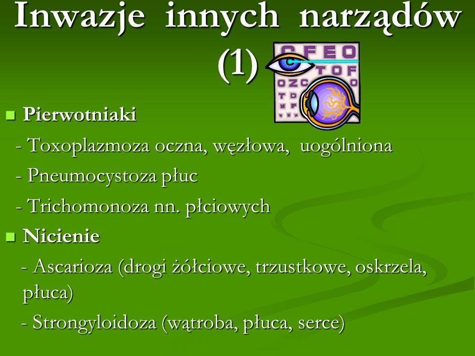 Inwazje innych narządów (1) Pierwotniaki Pierwotniaki - Toxoplazmoza oczna, węzłowa, uogólniona - Toxoplazmoza oczna, węzłowa, uogólniona - Pneumocyst