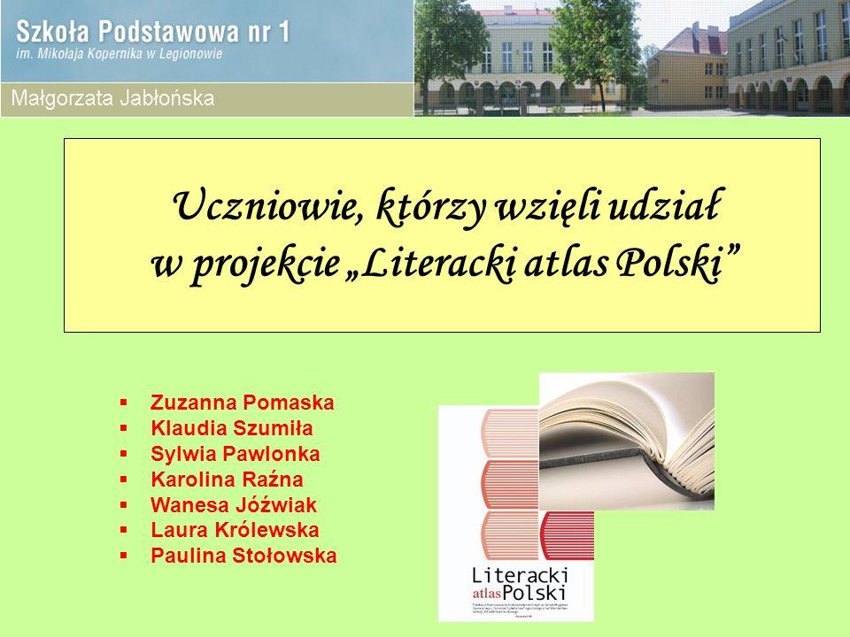 Uczniowie, którzy wzięli udział w projekcie Literacki atlas Polski Zuzanna Pomaska Klaudia Szumiła Sylwia Pawlonka Karolina Raźna Wanesa Jóźwiak Laura Królewska Paulina Stołowska