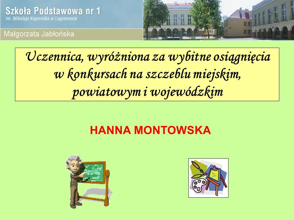 Uczennica, wyróżniona za wybitne osiągnięcia w konkursach na szczeblu miejskim, powiatowym i wojewódzkim HANNA MONTOWSKA