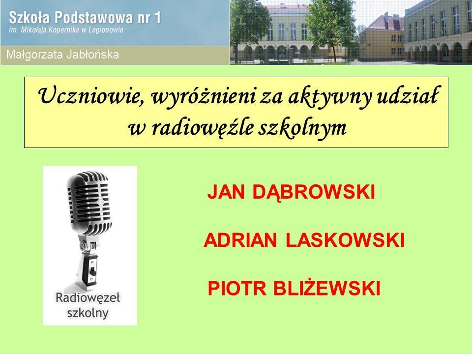 Uczniowie, wyróżnieni za aktywny udział w radiowęźle szkolnym JAN DĄBROWSKI ADRIAN LASKOWSKI PIOTR BLIŻEWSKI