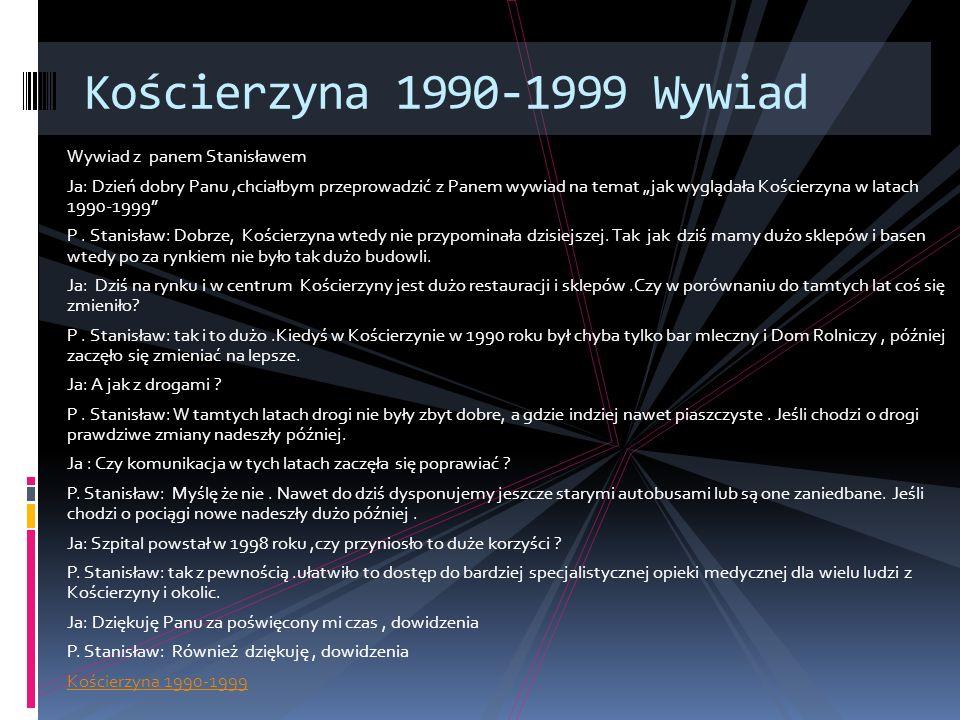 Wywiad z panem Stanisławem Ja: Dzień dobry Panu,chciałbym przeprowadzić z Panem wywiad na temat jak wyglądała Kościerzyna w latach 1990-1999 P. Stanis