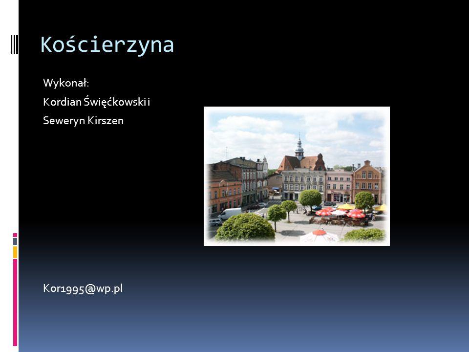 Kościerzyna Wykonał: Kordian Święćkowski i Seweryn Kirszen Kor1995@wp.pl