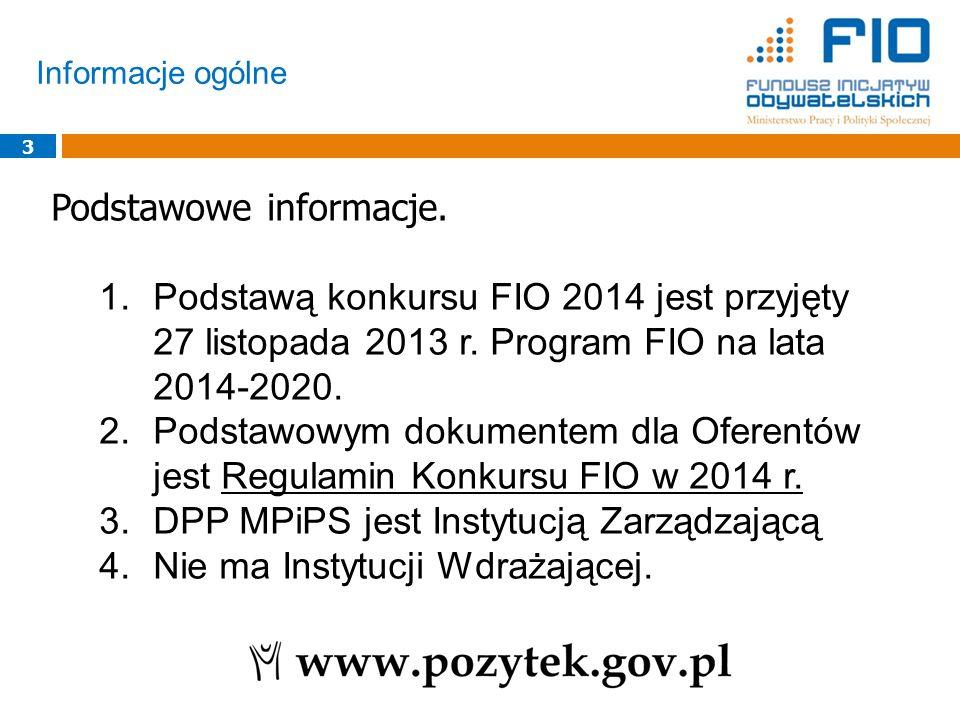 Informacje ogólne 3 Podstawowe informacje. 1.Podstawą konkursu FIO 2014 jest przyjęty 27 listopada 2013 r. Program FIO na lata 2014-2020. 2.Podstawowy