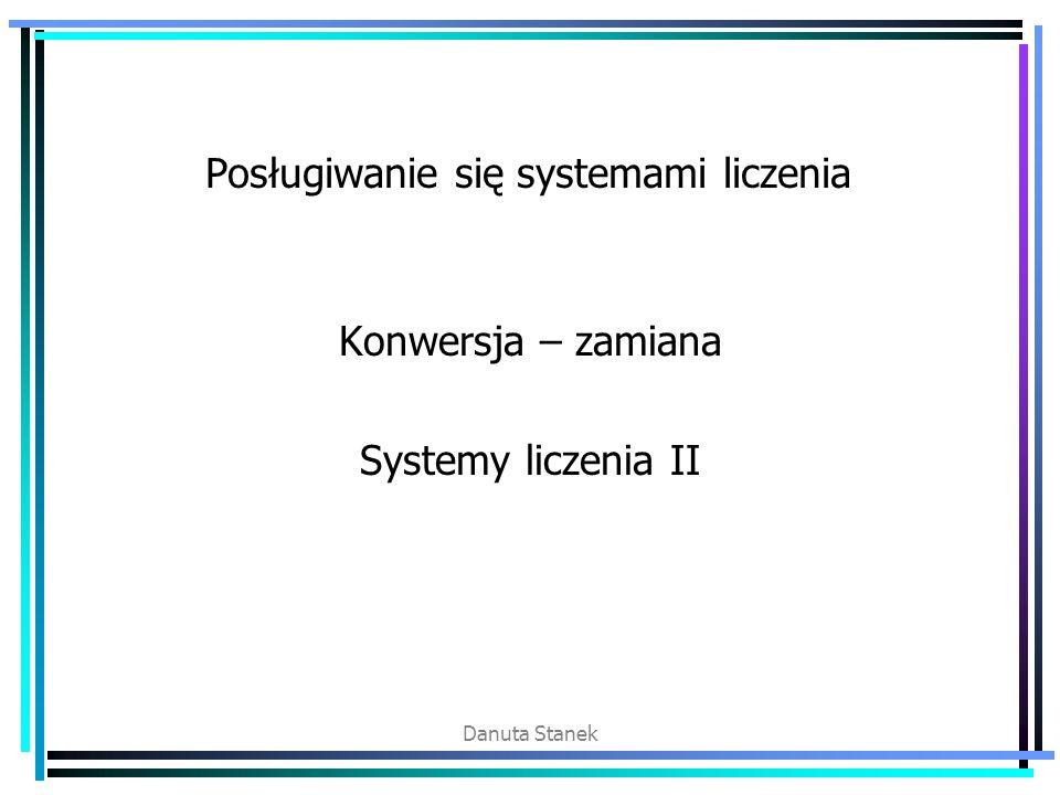 Danuta Stanek Posługiwanie się systemami liczenia Konwersja – zamiana Systemy liczenia II