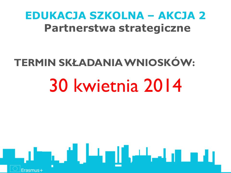 EDUKACJA SZKOLNA – AKCJA 2 Partnerstwa strategiczne TERMIN SKŁADANIA WNIOSKÓW: 30 kwietnia 2014