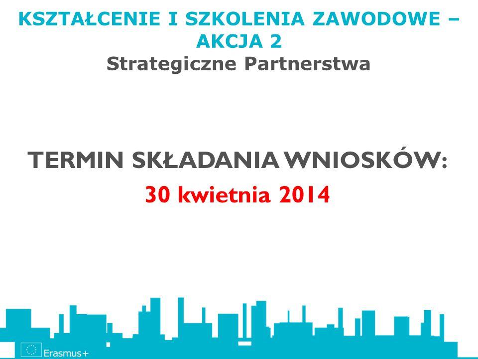 KSZTAŁCENIE I SZKOLENIA ZAWODOWE – AKCJA 2 Strategiczne Partnerstwa TERMIN SKŁADANIA WNIOSKÓW: 30 kwietnia 2014