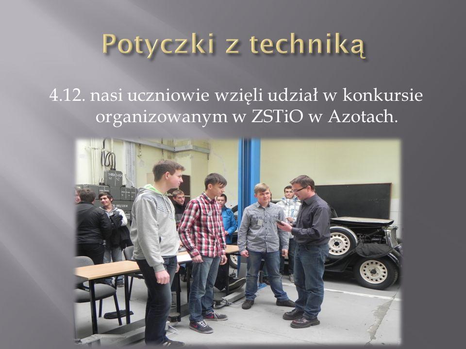 4.12. nasi uczniowie wzięli udział w konkursie organizowanym w ZSTiO w Azotach.