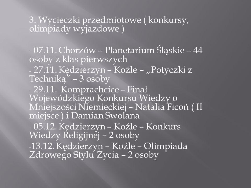3. Wycieczki przedmiotowe ( konkursy, olimpiady wyjazdowe ) - 07.11. Chorzów – Planetarium Śląskie – 44 osoby z klas pierwszych - 27.11. Kędzierzyn –