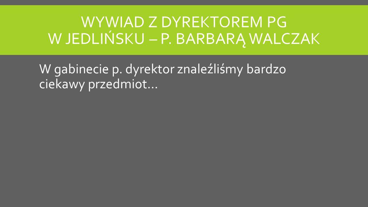 WYWIAD Z DYREKTOREM PG W JEDLIŃSKU – P.BARBARĄ WALCZAK W gabinecie p.