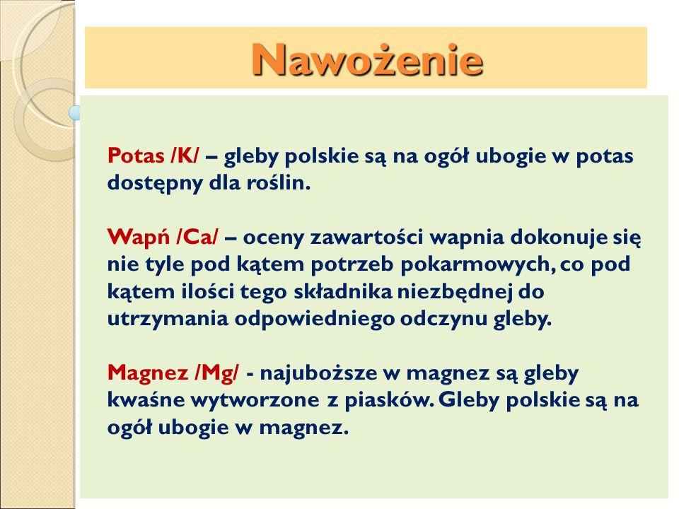 Nawożenie Potas /K/ – gleby polskie są na ogół ubogie w potas dostępny dla roślin. Wapń /Ca/ – oceny zawartości wapnia dokonuje się nie tyle pod kątem