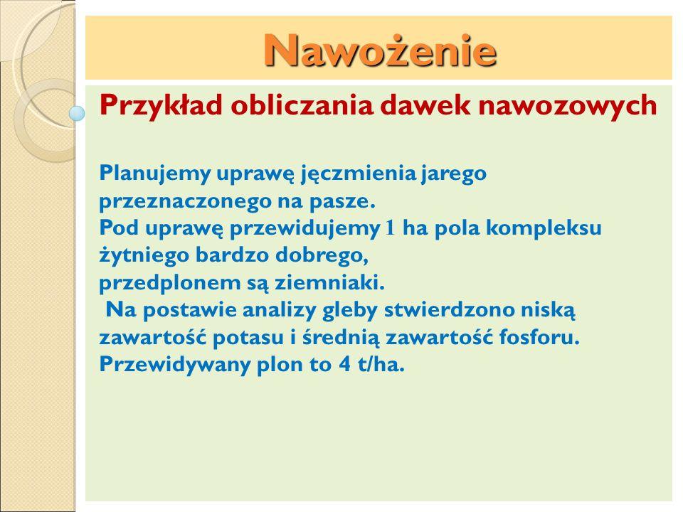Nawożenie Przykład obliczania dawek nawozowych Planujemy uprawę jęczmienia jarego przeznaczonego na pasze. Pod uprawę przewidujemy 1 ha pola kompleksu