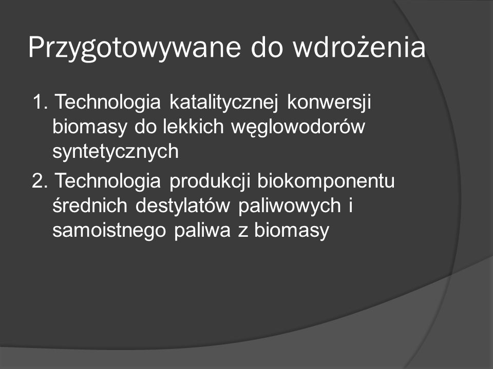 Przygotowywane do wdrożenia 1. Technologia katalitycznej konwersji biomasy do lekkich węglowodorów syntetycznych 2. Technologia produkcji biokomponent