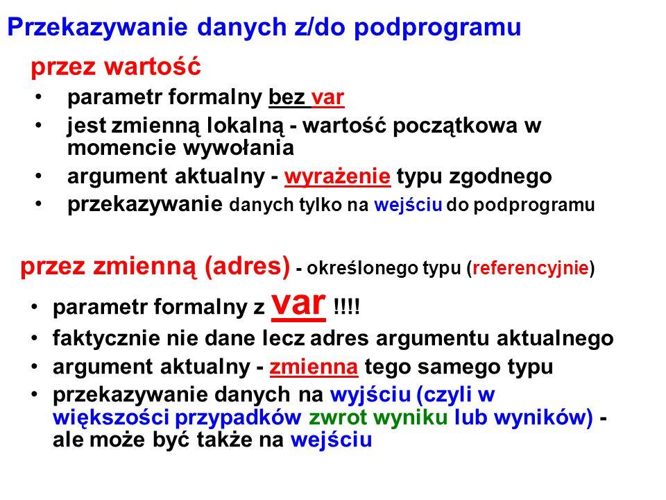 program x; procedure alfa(x1,x2:real; var wynik:real); begin wynik:=ln(x1-x2)/5; end; var w:real; //dodatkowa zmienna begin alfa(5,2,w); //wykonanie procedury (osobna instrukcja) writeln(w) ; alfa(4,2,w); writeln(w) ; readln; end; definicja procedury Przykład