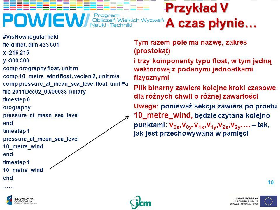 Przykład V A czas płynie… 10 #VisNow regular field field met, dim 433 601 x -216 216 y -300 300 comp orography float, unit m comp 10_metre_wind float, veclen 2, unit m/s comp pressure_at_mean_sea_level float, unit Pa file 2011Dec02_00/00033 binary timestep 0 orography pressure_at_mean_sea_level end timestep 1 pressure_at_mean_sea_level 10_metre_wind end timestep 1 10_metre_wind end …… Tym razem pole ma nazwę, zakres (prostokąt) i trzy komponenty typu float, w tym jedną wektorową z podanymi jednostkami fizycznymi Plik binarny zawiera kolejne kroki czasowe dla różnych chwil o różnej zawartości Uwaga: ponieważ sekcja zawiera po prostu 10_metre_wind, będzie czytana kolejno punktami: v 0x,v 0y,v 1x,v 1y,v 2x,v 2y ….