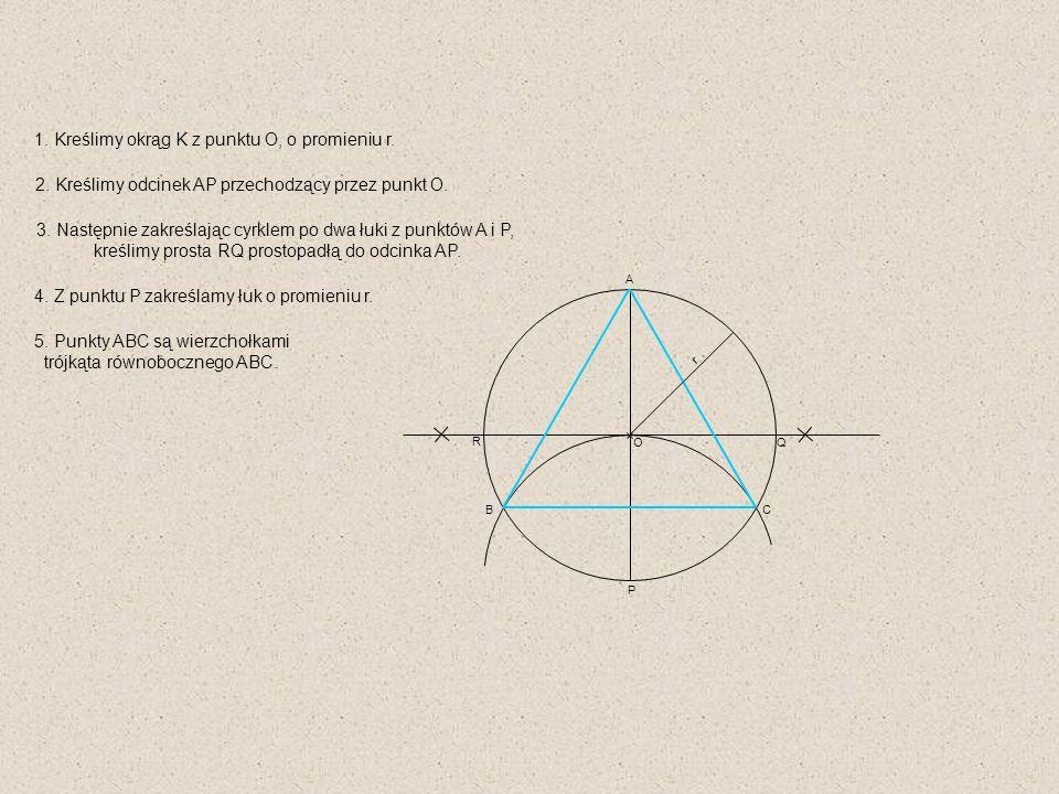 A B C R Q 1. Kreślimy okrąg K z punktu O, o promieniu r. 2. Kreślimy odcinek AP przechodzący przez punkt O. 3. Następnie zakreślając cyrklem po dwa łu