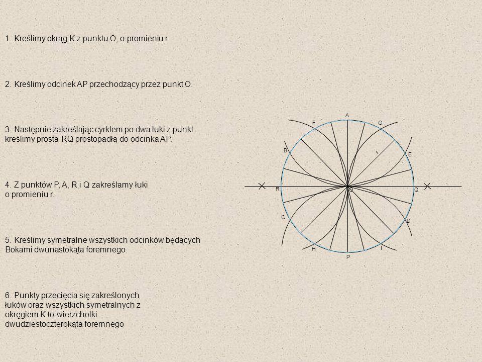 A B C Q P O r D E 1. Kreślimy okrąg K z punktu O, o promieniu r. 2. Kreślimy odcinek AP przechodzący przez punkt O. 3. Następnie zakreślając cyrklem p