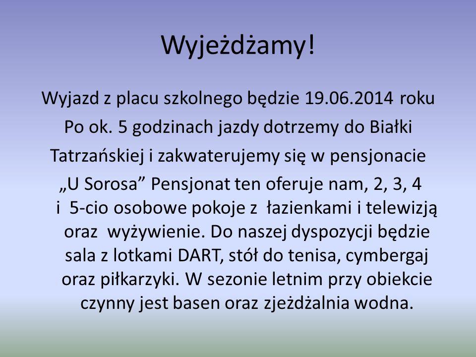 Wyjeżdżamy! Wyjazd z placu szkolnego będzie 19.06.2014 roku Po ok. 5 godzinach jazdy dotrzemy do Białki Tatrzańskiej i zakwaterujemy się w pensjonacie