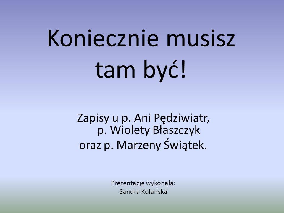 Koniecznie musisz tam być! Zapisy u p. Ani Pędziwiatr, p. Wiolety Błaszczyk oraz p. Marzeny Świątek. Prezentację wykonała: Sandra Kolańska