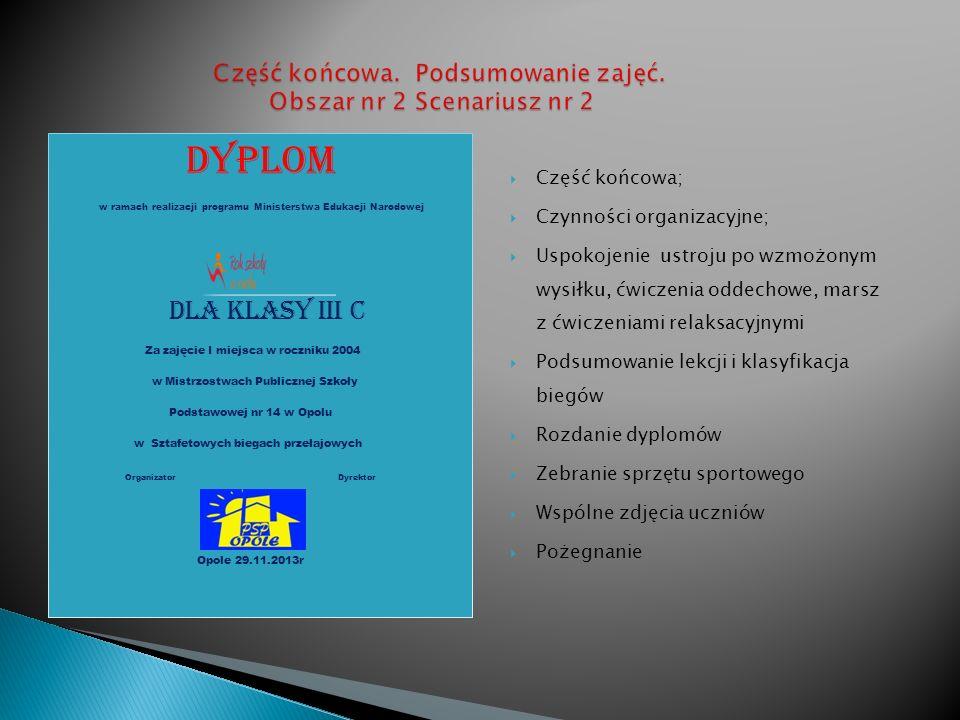 Część końcowa; Czynności organizacyjne; Uspokojenie ustroju po wzmożonym wysiłku, ćwiczenia oddechowe, marsz z ćwiczeniami relaksacyjnymi Podsumowanie lekcji i klasyfikacja biegów Rozdanie dyplomów Zebranie sprzętu sportowego Wspólne zdjęcia uczniów Pożegnanie DYPLOM w ramach realizacji programu Ministerstwa Edukacji Narodowej DLA KLASY Iii c Za zajęcie I miejsca w roczniku 2004 w Mistrzostwach Publicznej Szkoły Podstawowej nr 14 w Opolu w Sztafetowych biegach przełajowych Organizator Dyrektor Opole 29.11.2013r
