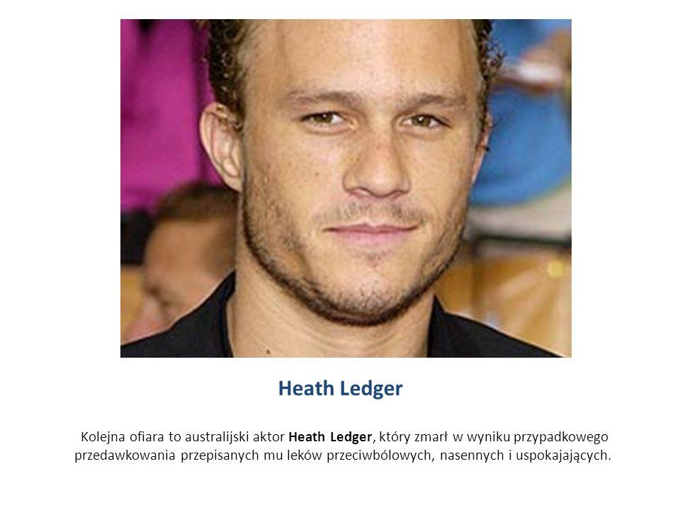 Heath Ledger Kolejna ofiara to australijski aktor Heath Ledger, który zmarł w wyniku przypadkowego przedawkowania przepisanych mu leków przeciwbólowych, nasennych i uspokajających.
