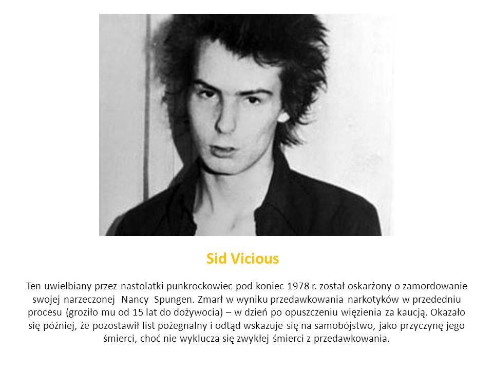 Sid Vicious Ten uwielbiany przez nastolatki punkrockowiec pod koniec 1978 r. został oskarżony o zamordowanie swojej narzeczonej Nancy Spungen. Zmarł w