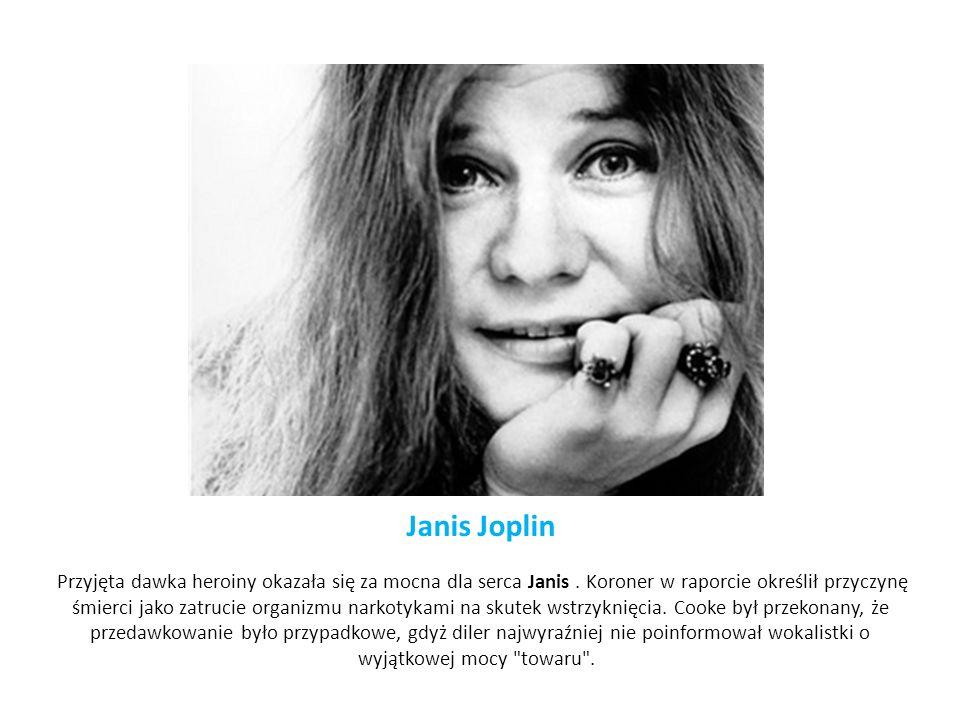 Janis Joplin Przyjęta dawka heroiny okazała się za mocna dla serca Janis. Koroner w raporcie określił przyczynę śmierci jako zatrucie organizmu narkot