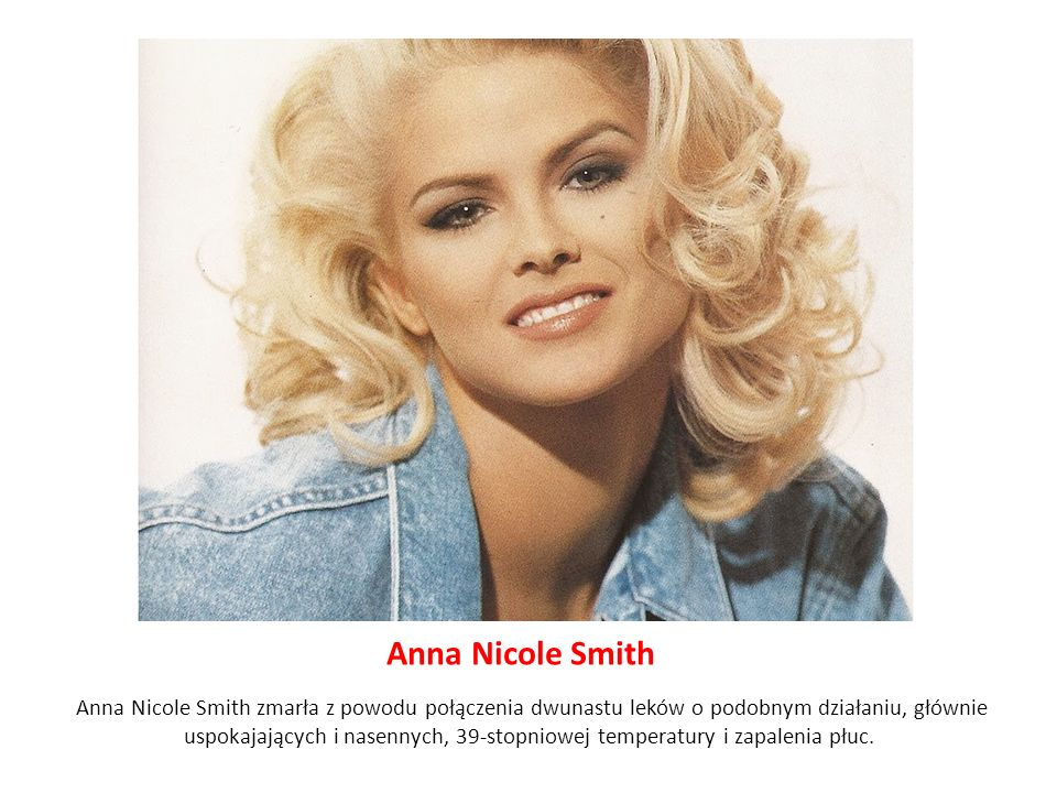 Anna Nicole Smith Anna Nicole Smith zmarła z powodu połączenia dwunastu leków o podobnym działaniu, głównie uspokajających i nasennych, 39-stopniowej temperatury i zapalenia płuc.