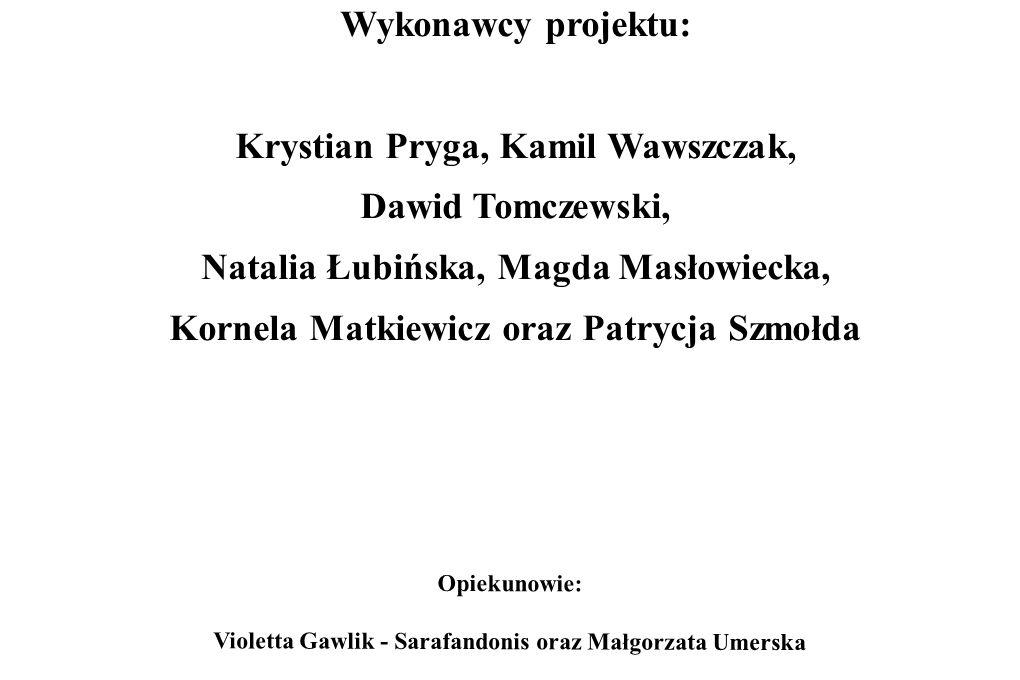 Opiekunowie: Violetta Gawlik - Sarafandonis oraz Małgorzata Umerska Wykonawcy projektu: Krystian Pryga, Kamil Wawszczak, Dawid Tomczewski, Natalia Łub