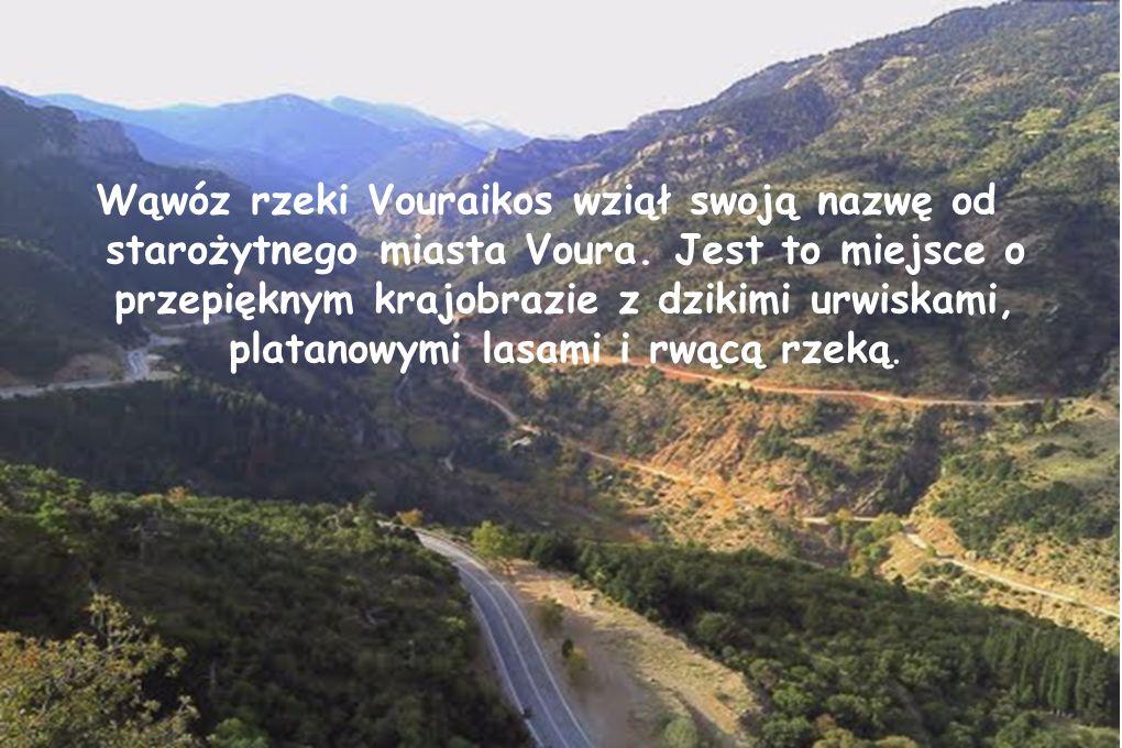 Wąwóz rzeki Vouraikos wziął swoją nazwę od starożytnego miasta Voura. Jest to miejsce o przepięknym krajobrazie z dzikimi urwiskami, platanowymi lasam