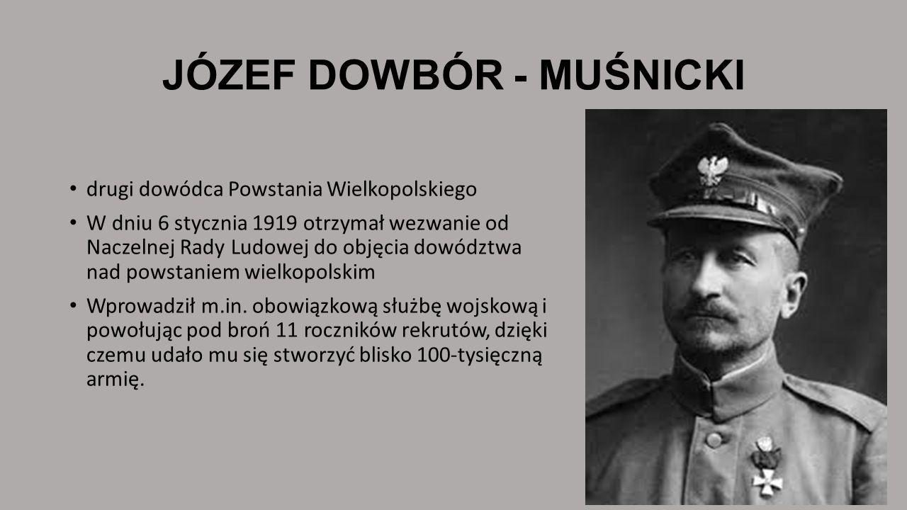 JÓZEF DOWBÓR - MUŚNICKI drugi dowódca Powstania Wielkopolskiego W dniu 6 stycznia 1919 otrzymał wezwanie od Naczelnej Rady Ludowej do objęcia dowództw