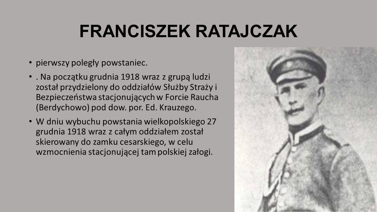 FRANCISZEK RATAJCZAK pierwszy poległy powstaniec.. Na początku grudnia 1918 wraz z grupą ludzi został przydzielony do oddziałów Służby Straży i Bezpie