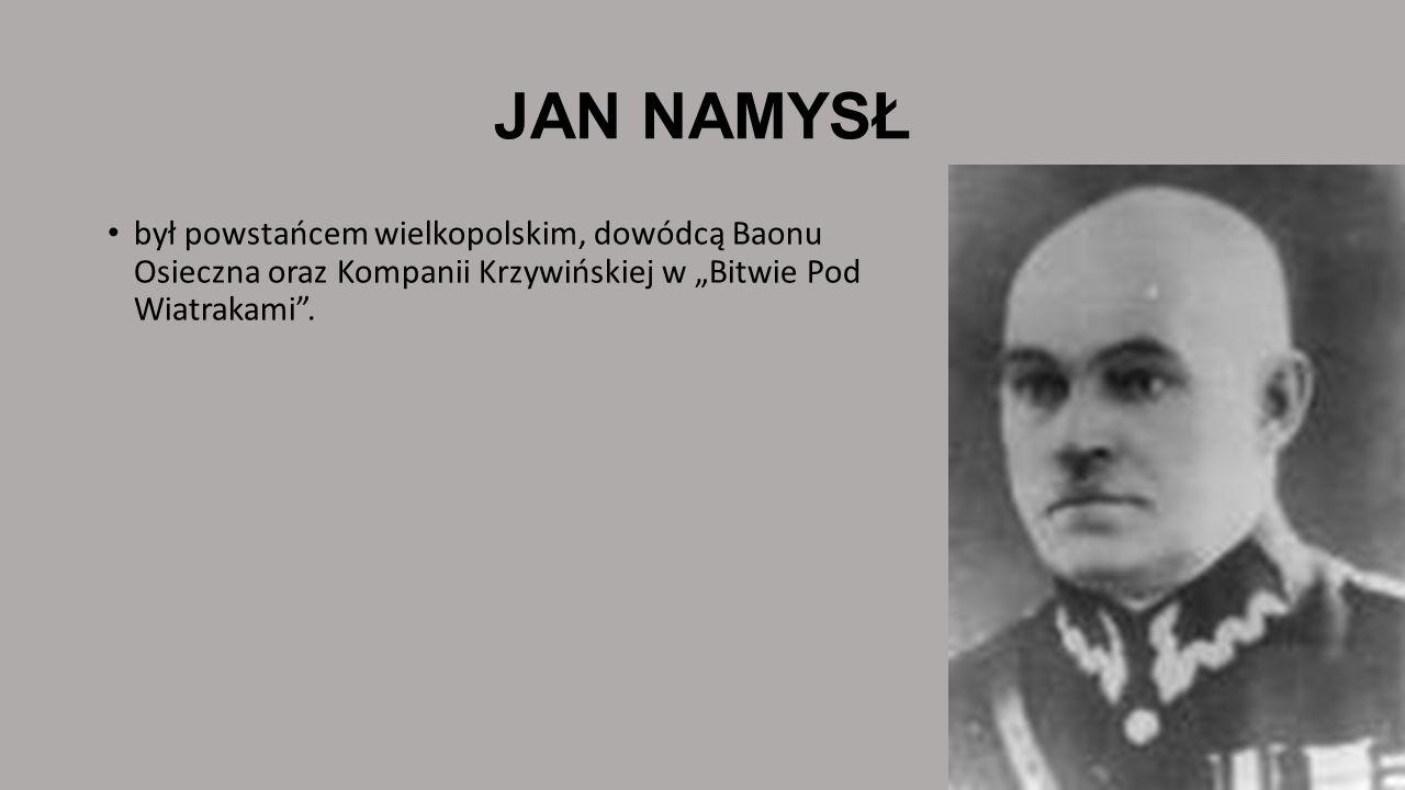 JAN NAMYSŁ był powstańcem wielkopolskim, dowódcą Baonu Osieczna oraz Kompanii Krzywińskiej w Bitwie Pod Wiatrakami.