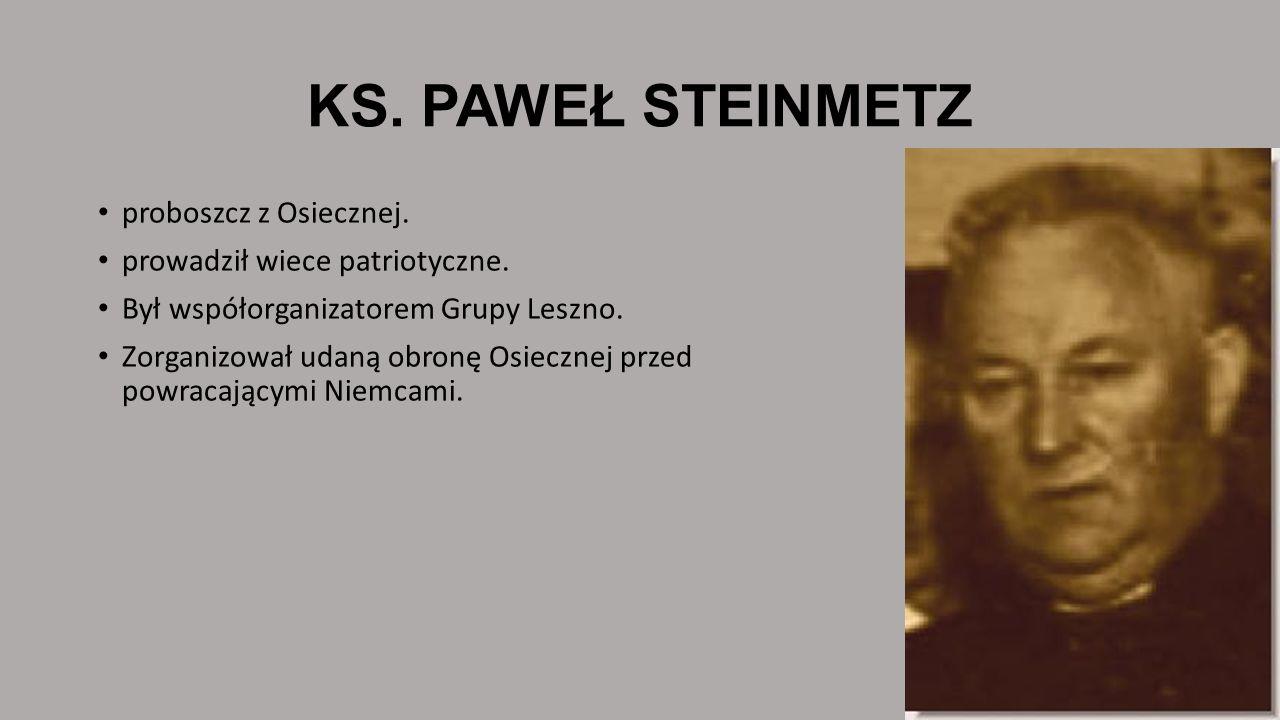 KS. PAWEŁ STEINMETZ proboszcz z Osiecznej. prowadził wiece patriotyczne. Był współorganizatorem Grupy Leszno. Zorganizował udaną obronę Osiecznej prze