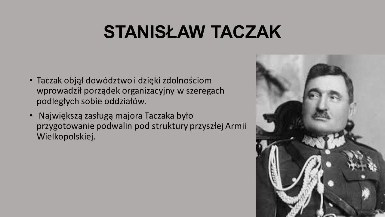 STANISŁAW TACZAK Taczak objął dowództwo i dzięki zdolnościom wprowadził porządek organizacyjny w szeregach podległych sobie oddziałów. Największą zasł