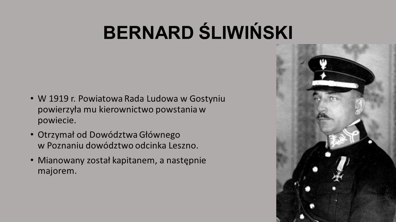BERNARD ŚLIWIŃSKI W 1919 r. Powiatowa Rada Ludowa w Gostyniu powierzyła mu kierownictwo powstania w powiecie. Otrzymał od Dowództwa Głównego w Poznani