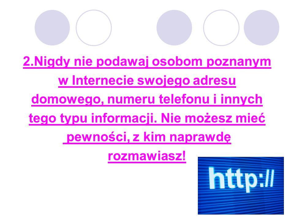2.Nigdy nie podawaj osobom poznanym w Internecie swojego adresu domowego, numeru telefonu i innych tego typu informacji.