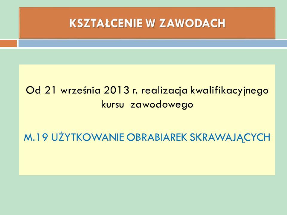 Od 21 września 2013 r. realizacja kwalifikacyjnego kursu zawodowego M.19 UŻYTKOWANIE OBRABIAREK SKRAWAJĄCYCH