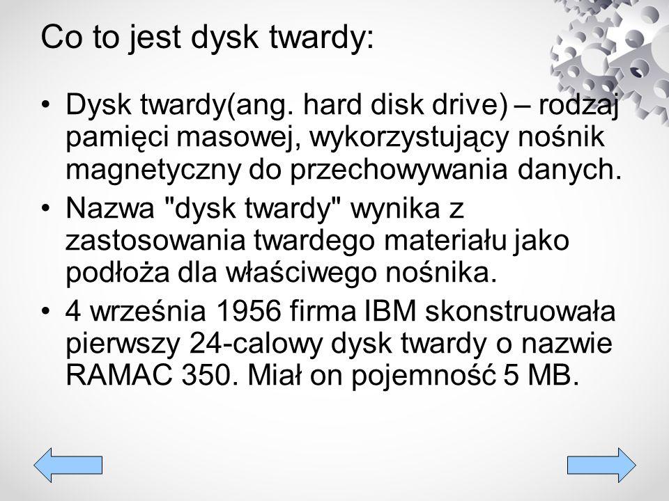Co to jest dysk twardy: Dysk twardy(ang. hard disk drive) – rodzaj pamięci masowej, wykorzystujący nośnik magnetyczny do przechowywania danych. Nazwa