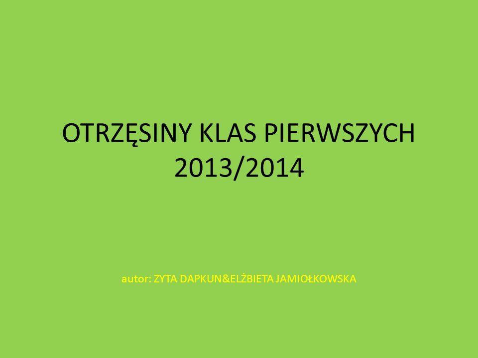 OTRZĘSINY KLAS PIERWSZYCH 2013/2014 autor: ZYTA DAPKUN&ELŻBIETA JAMIOŁKOWSKA