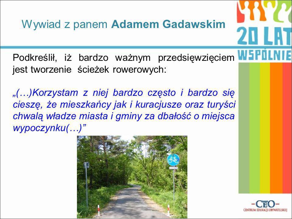 Podkreślił, iż bardzo ważnym przedsięwzięciem jest tworzenie ścieżek rowerowych: (…)Korzystam z niej bardzo często i bardzo się cieszę, że mieszkańcy jak i kuracjusze oraz turyści chwalą władze miasta i gminy za dbałość o miejsca wypoczynku(…) Wywiad z panem Adamem Gadawskim