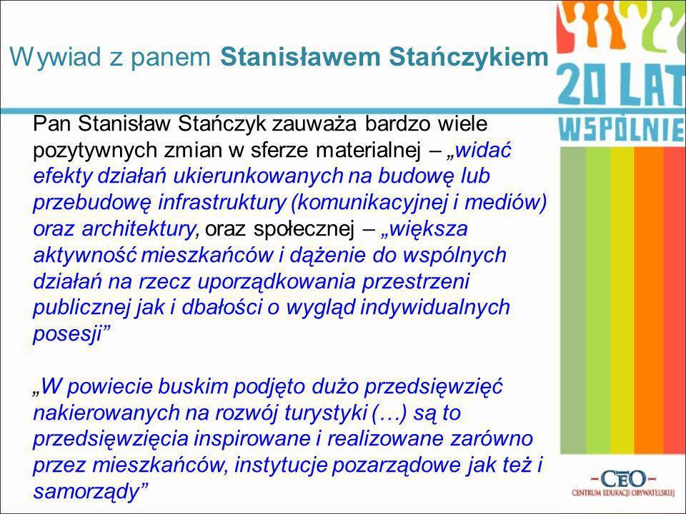 Pan Stanisław Stańczyk zauważa bardzo wiele pozytywnych zmian w sferze materialnej – widać efekty działań ukierunkowanych na budowę lub przebudowę infrastruktury (komunikacyjnej i mediów) oraz architektury, oraz społecznej – większa aktywność mieszkańców i dążenie do wspólnych działań na rzecz uporządkowania przestrzeni publicznej jak i dbałości o wygląd indywidualnych posesji W powiecie buskim podjęto dużo przedsięwzięć nakierowanych na rozwój turystyki (…) są to przedsięwzięcia inspirowane i realizowane zarówno przez mieszkańców, instytucje pozarządowe jak też i samorządy Wywiad z panem Stanisławem Stańczykiem