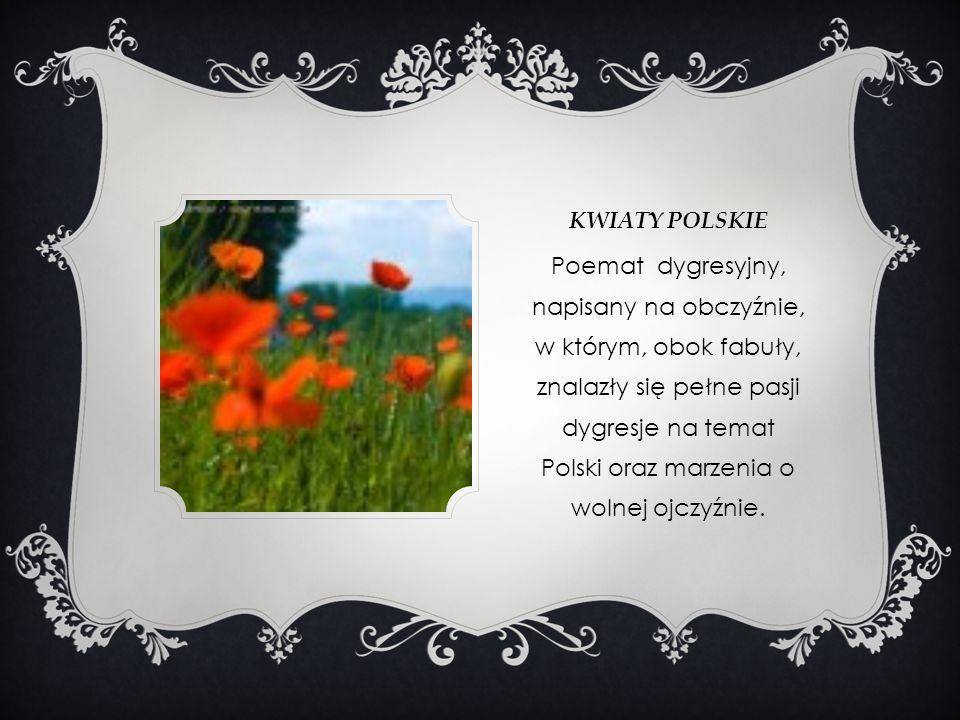 KWIATY POLSKIE Poemat dygresyjny, napisany na obczyźnie, w którym, obok fabuły, znalazły się pełne pasji dygresje na temat Polski oraz marzenia o woln