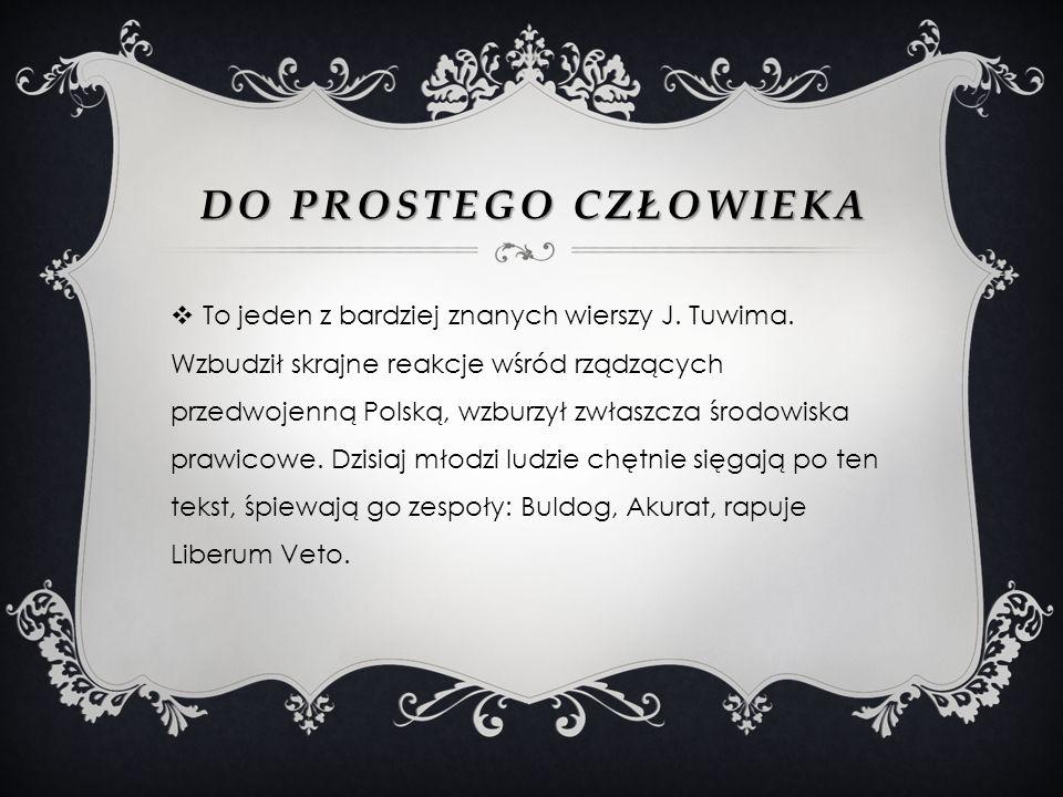 DO PROSTEGO CZŁOWIEKA To jeden z bardziej znanych wierszy J. Tuwima. Wzbudził skrajne reakcje wśród rządzących przedwojenną Polską, wzburzył zwłaszcza