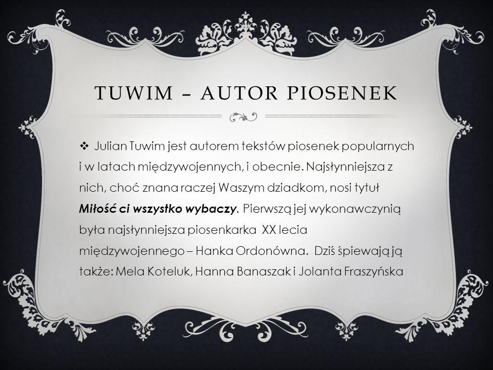 TUWIM – AUTOR PIOSENEK Julian Tuwim jest autorem tekstów piosenek popularnych i w latach międzywojennych, i obecnie. Najsłynniejsza z nich, choć znana